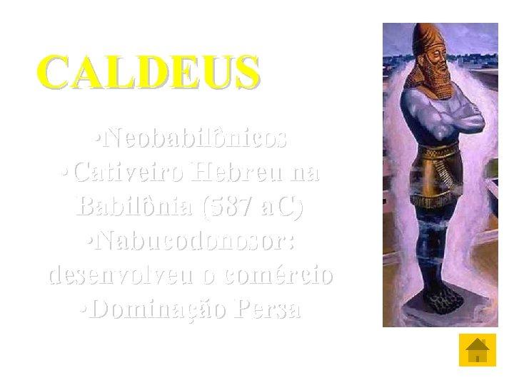 CALDEUS • Neobabilônicos • Cativeiro Hebreu na Babilônia (587 a. C) • Nabucodonosor: desenvolveu