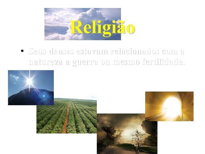 Religião • Seus deuses estavam relacionados com a natureza a guerra ou mesmo fertilidade.