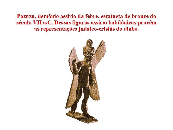 Pazuzu, demônio assírio da febre, estatueta de bronze do século VII a. C. Dessas