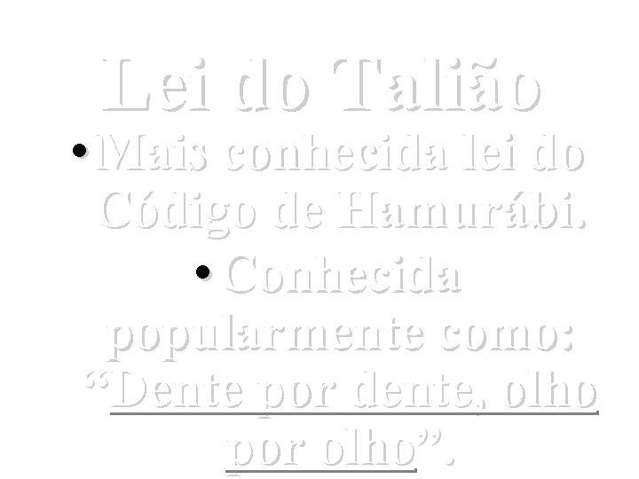 Lei do Talião • Mais conhecida lei do Código de Hamurábi. • Conhecida popularmente