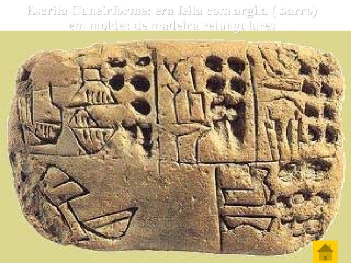 Escrita Cuneirforme: era feita com argila ( barro) em moldes de madeira retangulares