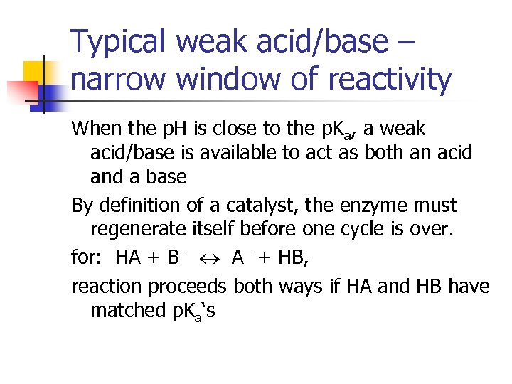 Typical weak acid/base – narrow window of reactivity When the p. H is close