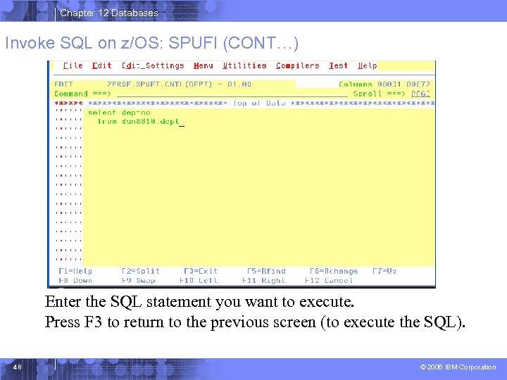 Chapter 12 Databases Invoke SQL on z/OS: SPUFI (CONT…) Enter the SQL statement you