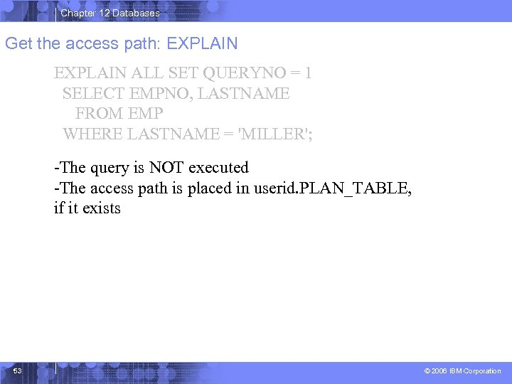 Chapter 12 Databases Get the access path: EXPLAIN ALL SET QUERYNO = 1 SELECT