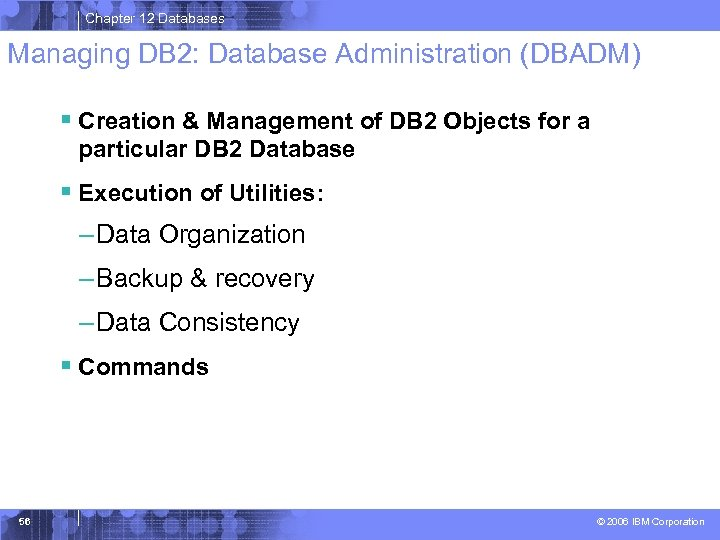 Chapter 12 Databases Managing DB 2: Database Administration (DBADM) § Creation & Management of