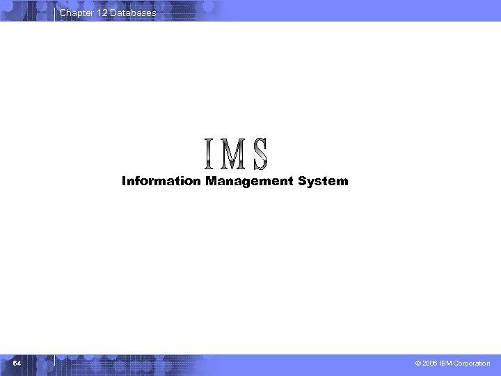 Chapter 12 Databases Information Management System 64 © 2006 IBM Corporation
