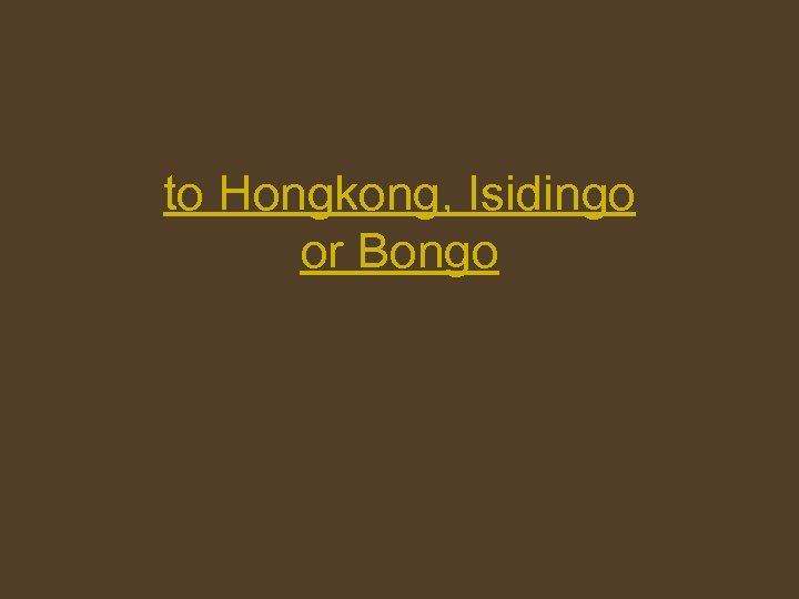 to Hongkong, Isidingo or Bongo