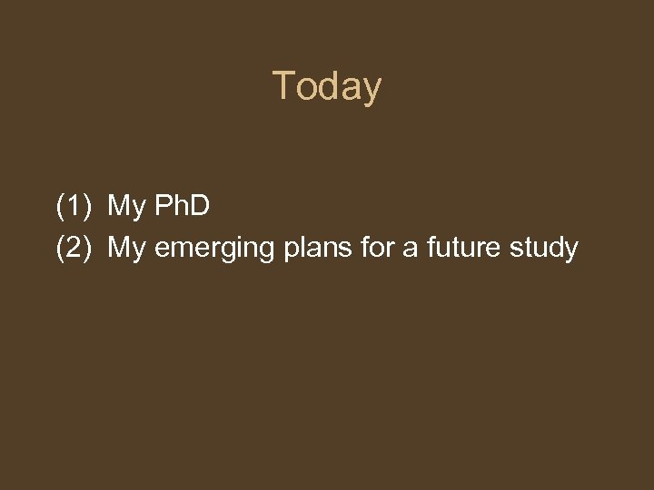 Today (1) My Ph. D (2) My emerging plans for a future study