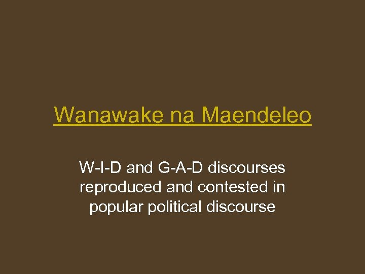 Wanawake na Maendeleo W-I-D and G-A-D discourses reproduced and contested in popular political discourse