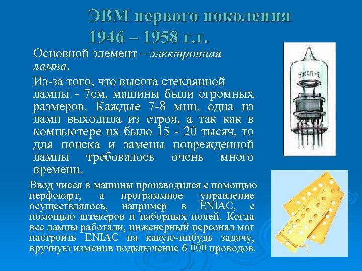 ЭВМ первого поколения 1946 – 1958 г. г. Основной элемент – электронная лампа. Из-за