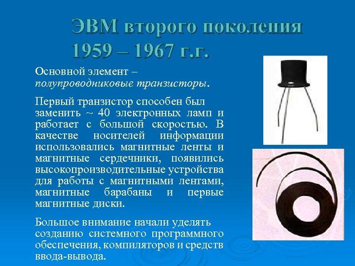 ЭВМ второго поколения 1959 – 1967 г. г. Основной элемент – полупроводниковые транзисторы. Первый