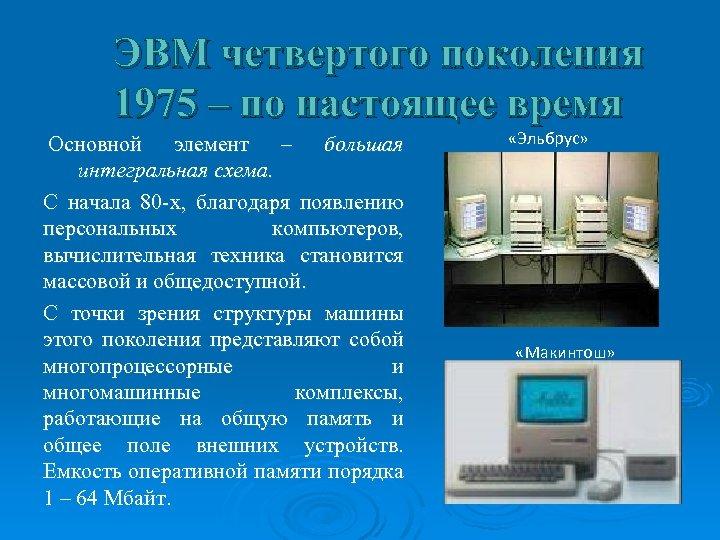 ЭВМ четвертого поколения 1975 – по настоящее время Основной элемент – большая интегральная схема.