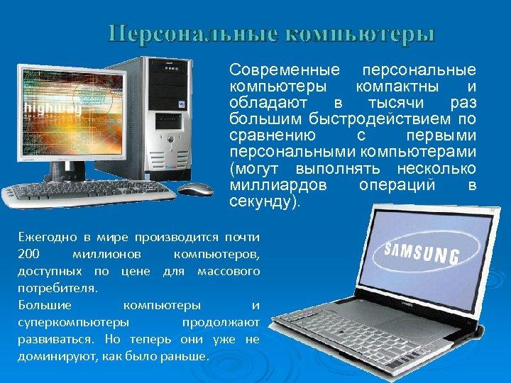 Персональные компьютеры Современные персональные компьютеры компактны и обладают в тысячи раз большим быстродействием по