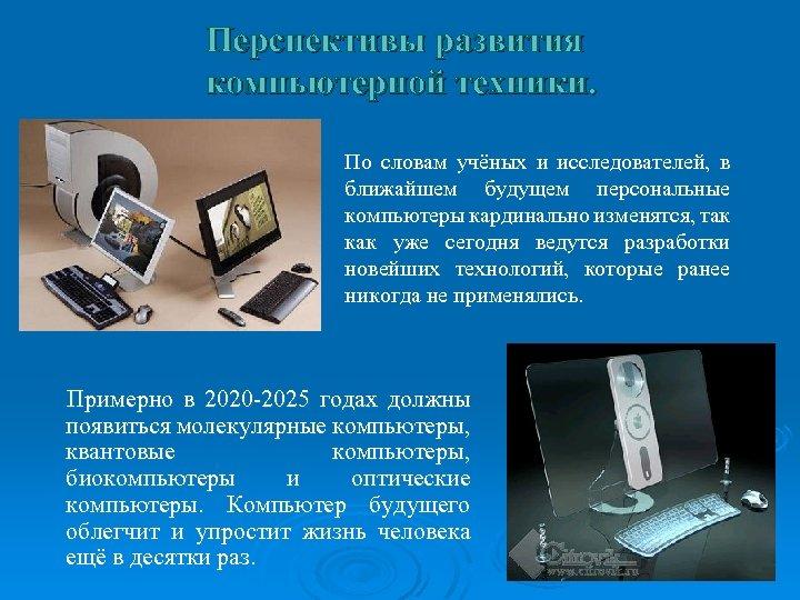 Перспективы развития компьютерной техники. По словам учёных и исследователей, в ближайшем будущем персональные компьютеры