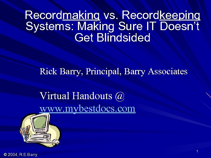 Recordmaking vs. Recordkeeping Systems: Making Sure IT Doesn't Get Blindsided Rick Barry, Principal, Barry