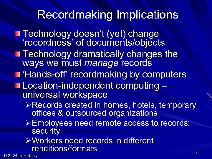 Recordmaking Implications Technology doesn't (yet) change 'recordness' of documents/objects Technology dramatically changes the ways