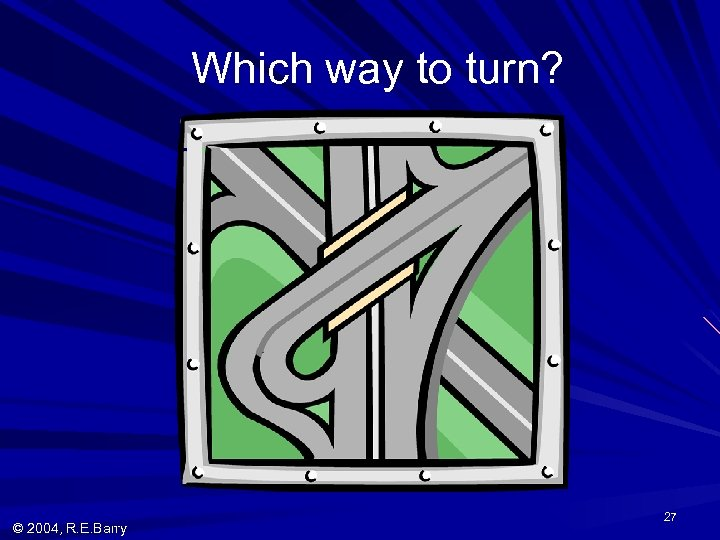 Which way to turn? © 2004, R. E. Barry 27
