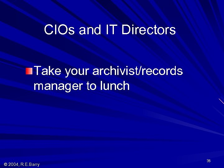 CIOs and IT Directors Take your archivist/records manager to lunch © 2004, R. E.