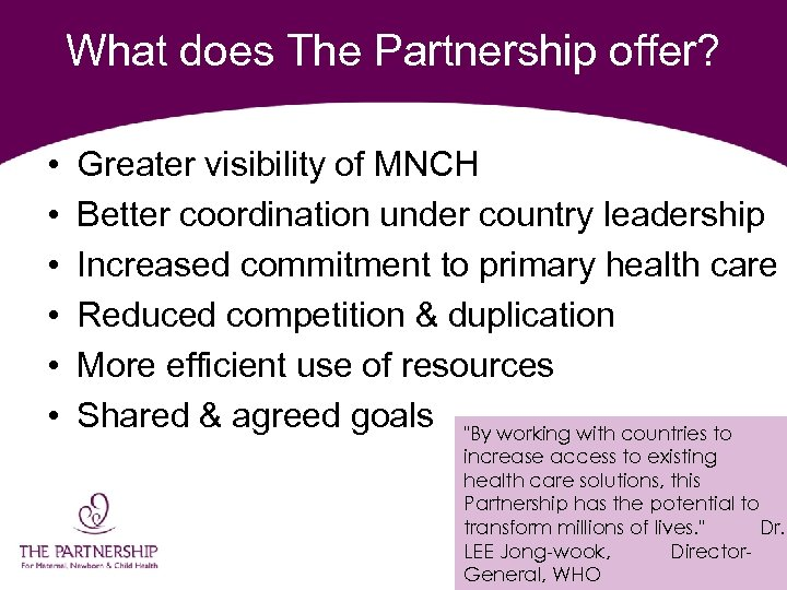 What does The Partnership offer? • • • Greater visibility of MNCH Better coordination