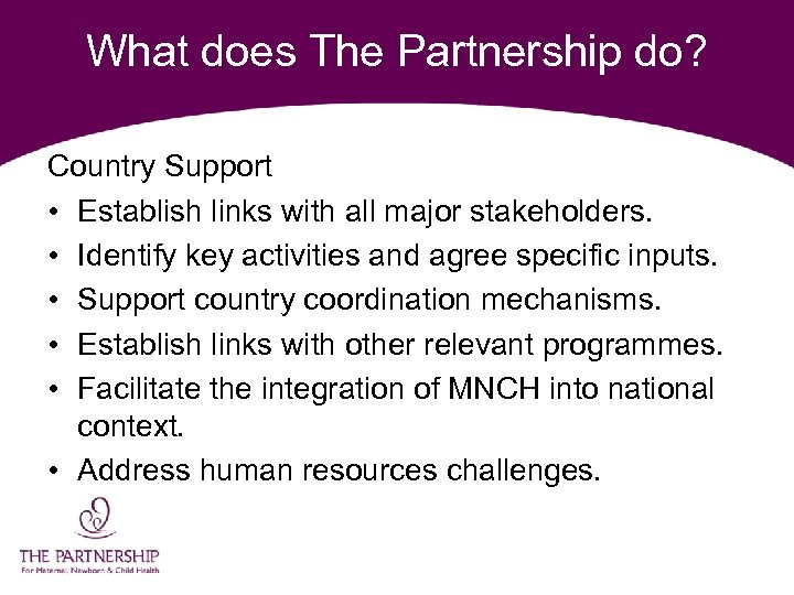 What does The Partnership do? Country Support • Establish links with all major stakeholders.