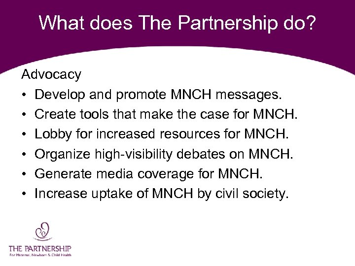 What does The Partnership do? Advocacy • Develop and promote MNCH messages. • Create