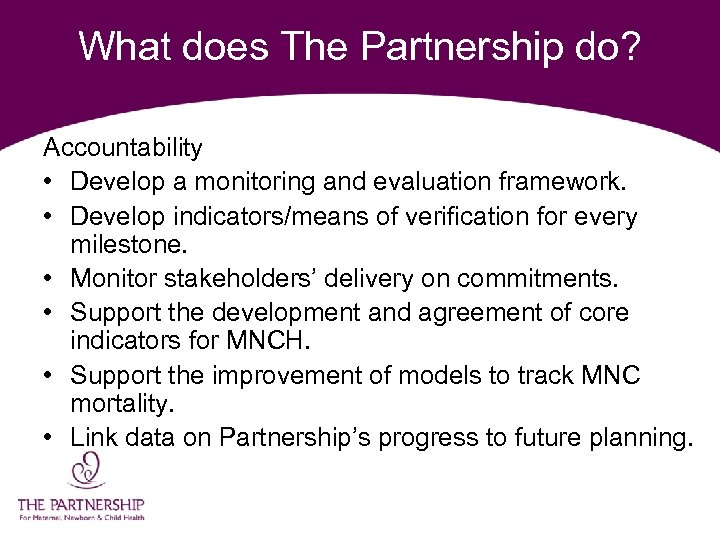 What does The Partnership do? Accountability • Develop a monitoring and evaluation framework. •
