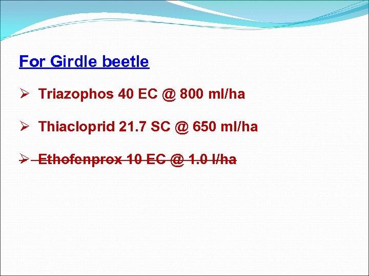 For Girdle beetle Ø Triazophos 40 EC @ 800 ml/ha Ø Thiacloprid 21. 7
