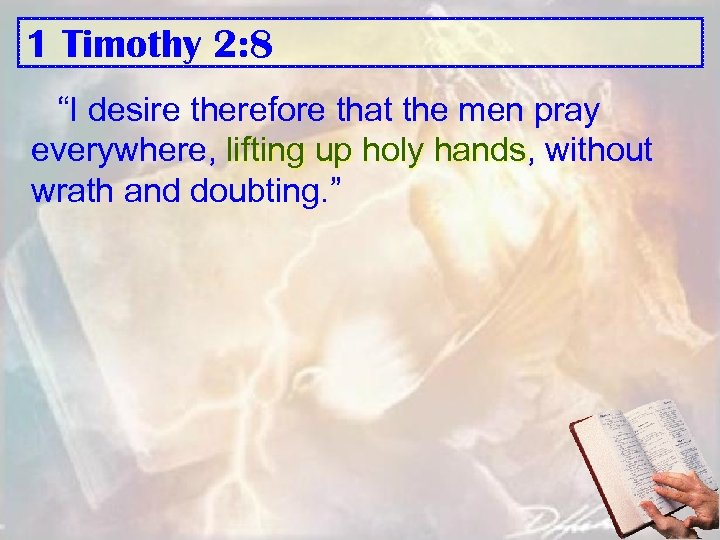 "1 Timothy 2: 8 ""I desire therefore that the men pray everywhere, lifting up"