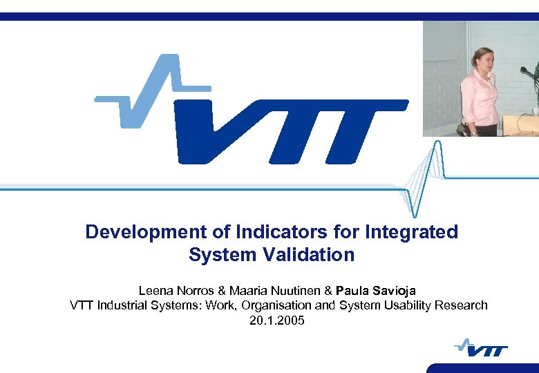 Development of Indicators for Integrated System Validation Leena Norros & Maaria Nuutinen & Paula