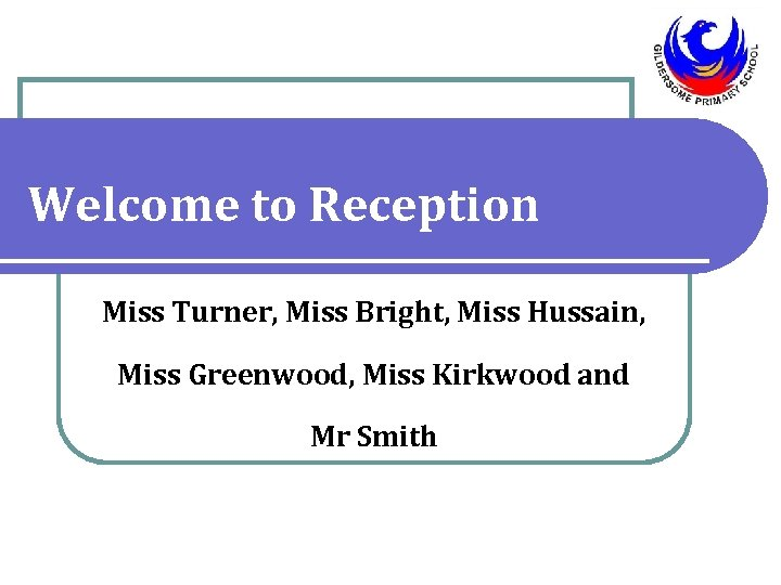 Welcome to Reception Miss Turner, Miss Bright, Miss Hussain, Miss Greenwood, Miss Kirkwood and