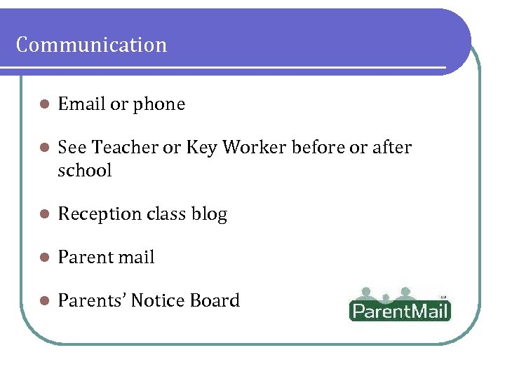 Communication l Email or phone l See Teacher or Key Worker before or after