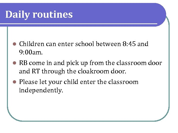Daily routines l Children can enter school between 8: 45 and 9: 00 am.