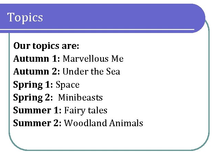 Topics Our topics are: Autumn 1: Marvellous Me Autumn 2: Under the Sea Spring