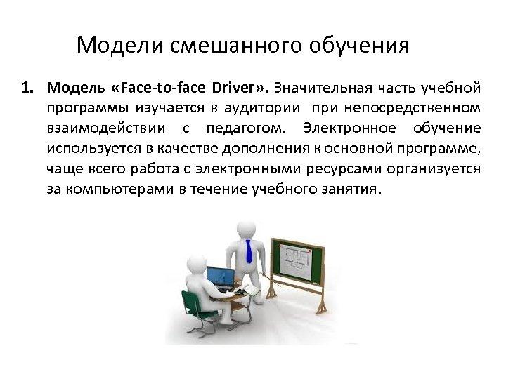 Модели смешанного обучения 1. Модель «Face to face Driver» . Значительная часть учебной программы