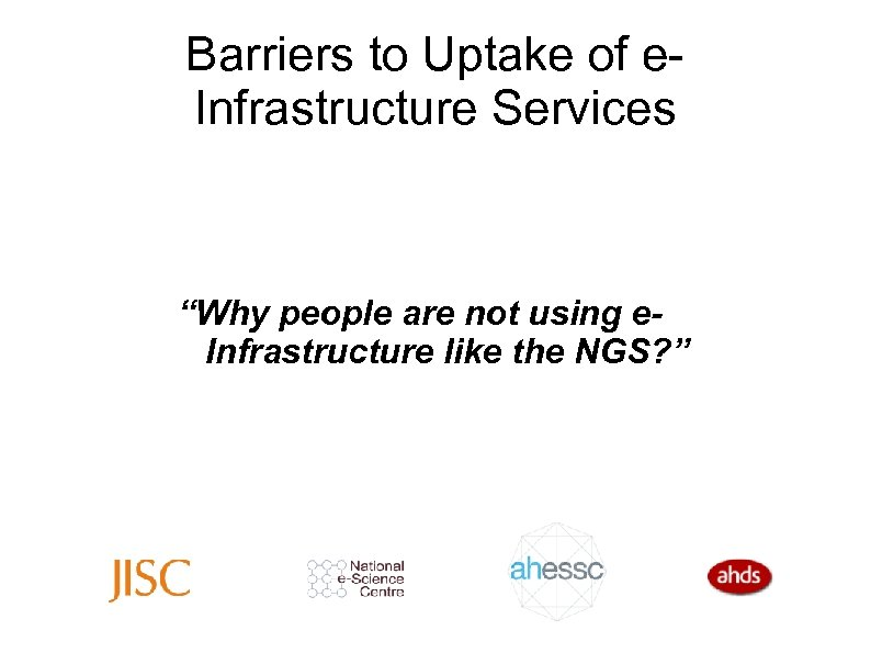 "Barriers to Uptake of e. Infrastructure Services ""Why people are not using e. Infrastructure"