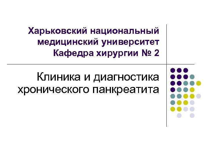 Харьковский национальный медицинский университет Кафедра хирургии № 2 Клиника и диагностика хронического панкреатита