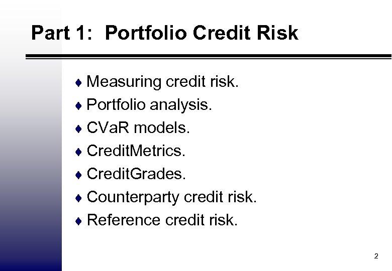 Part 1: Portfolio Credit Risk ¨ Measuring credit risk. ¨ Portfolio analysis. ¨ CVa.