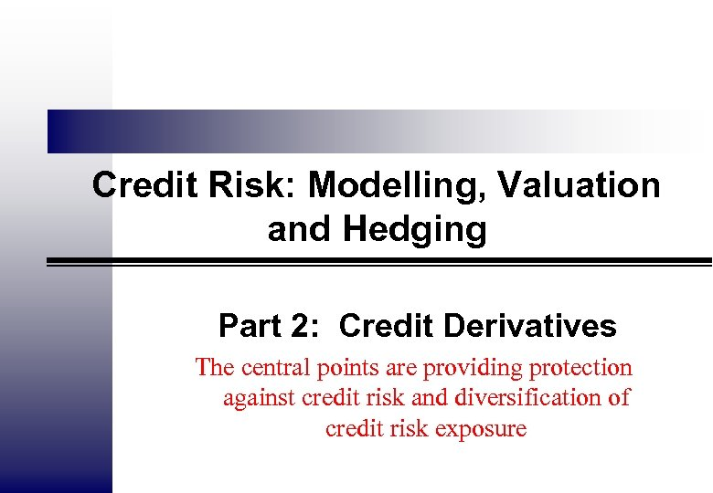 Credit Risk: Modelling, Valuation and Hedging Part 2: Credit Derivatives The central points are
