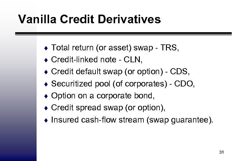 Vanilla Credit Derivatives ¨ Total return (or asset) swap - TRS, ¨ Credit-linked note