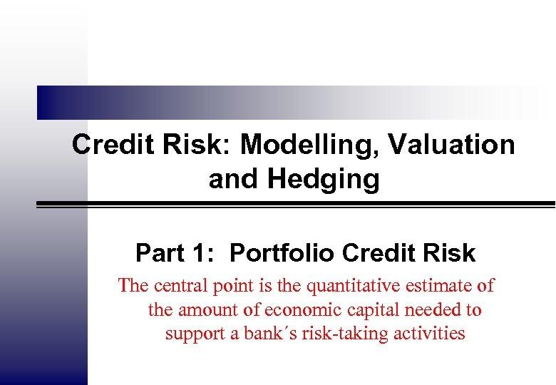 Credit Risk: Modelling, Valuation and Hedging Part 1: Portfolio Credit Risk The central point