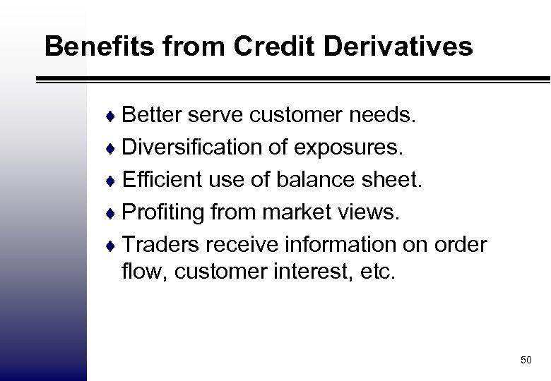 Benefits from Credit Derivatives ¨ Better serve customer needs. ¨ Diversification of exposures. ¨