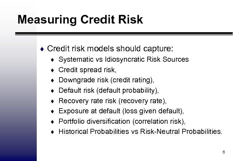 Measuring Credit Risk ¨ Credit risk models should capture: ¨ Systematic vs Idiosyncratic Risk