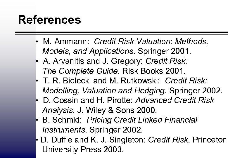 References • M. Ammann: Credit Risk Valuation: Methods, Models, and Applications. Springer 2001. •