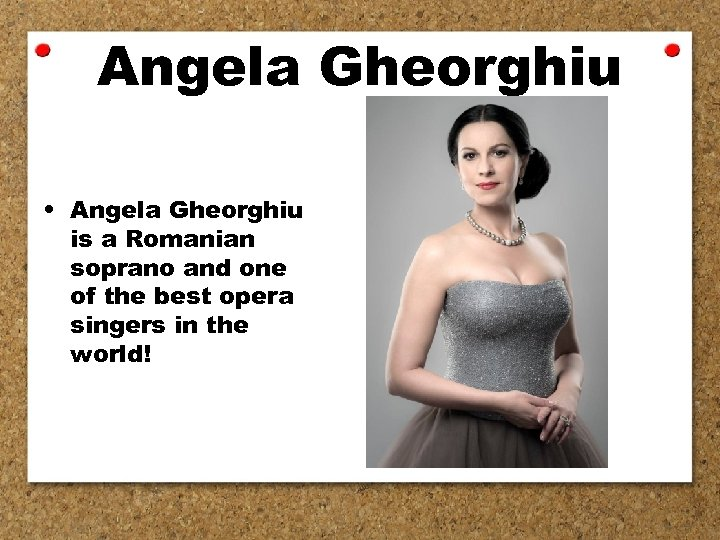 Angela Gheorghiu • Angela Gheorghiu is a Romanian soprano and one of the best