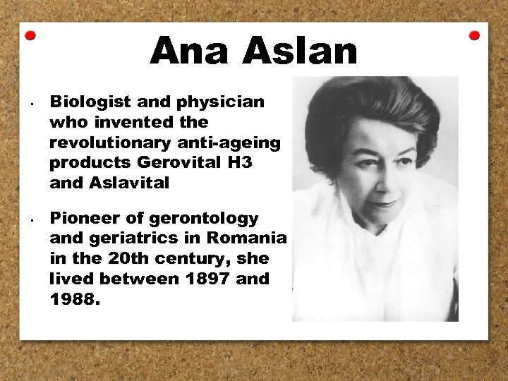 Ana Aslan • • Biologist and physician who invented the revolutionary anti-ageing products Gerovital