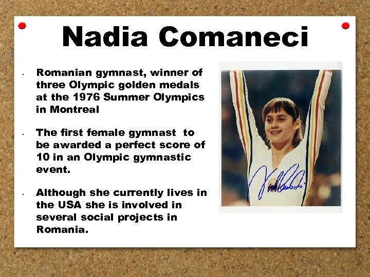 Nadia Comaneci • • • Romanian gymnast, winner of three Olympic golden medals at