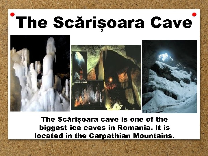 The Scărișoara Cave The Scărișoara cave is one of the biggest ice caves in