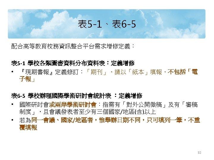 表 5 -1、表 6 -5 配合高等教育校務資訊整合平台需求增修定義: 表 5 -1 學校各類圖書資料分布資料表:定義增修 • 『現期書報』定義修訂:「期刊」,請以「紙本」填報,不包括「電 子報」 表