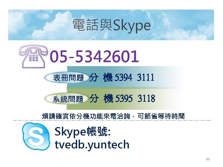 電話與Skype 05 -5342601 表冊問題 分 機 5394 3111 系統問題 分 機 5395 3118 煩請確實依分機功能來電洽詢,可節省等待時間