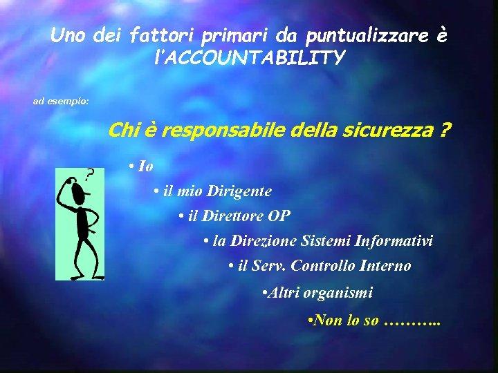 Uno dei fattori primari da puntualizzare è l'ACCOUNTABILITY ad esempio: Chi è responsabile della